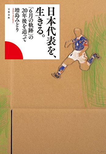 日本代表を、生きる。 「6月の軌跡」の20年後を追って (文春e-book)の詳細を見る