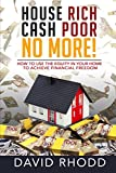 House Rich Cash Poor No More: How to use the...