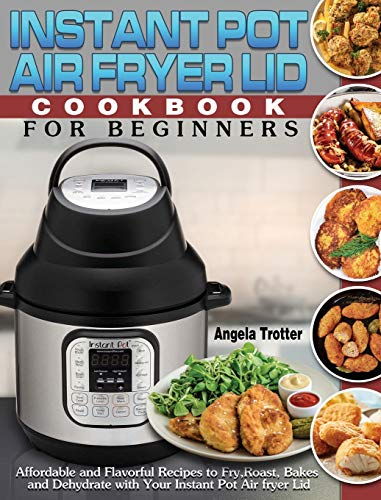 Instant Pot Air Fryer Lid Cookbook For Beginners: Affordable and Flavorful Recipes to Fry, Roast, Bakes and Dehydrate with Your Instant Pot Air fryer Lid