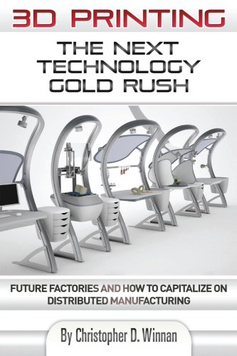 3D Printing: The Next Technology Gold Rush - Future Factories and How to Capitalize on Distributed Manufacturing