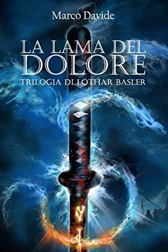 La Lama del Dolore: Trilogia di Lothar Basler 1: Volume 1