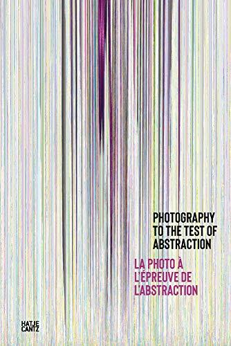Photography to the Test of Abstraction / La photographie à l epreuve de l abstraction (Fotografie): La photo à l'epreuve de l'abstraction
