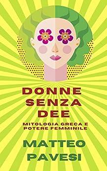 Donne senza Dee: mitologia greca e potere femminile (Mitologia greca applicata Vol. 1) di [Matteo Pavesi]