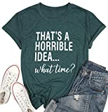 Thats A Horrible Idea What Time T Shirt Womens Funny Drinking Party Shirt Short Sleeve Top Tee Blouse (Green, XL)