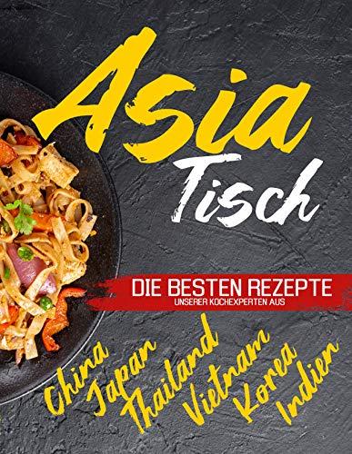Asia Tisch: Asiatisches Kochbuch - Vegetarische Gerichte, asiatische Suppen, Wok Rezepte und vieles mehr. Erleben Sie die genussvolle asiatische Küche