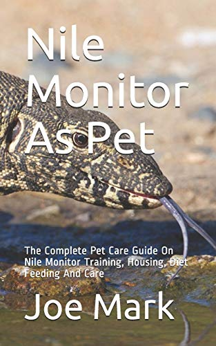 Nile Monitor As Pet: The Complete Pet Care Guide On Nile Monitor Training, Housing, Diet Feeding And Care