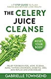 The Celery Juice Cleanse: A 7 Step Guide to Flush Toxins and Restore Liver Health: Relief for Brain...