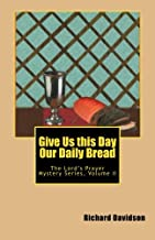 Give Us this Day Our Daily Bread: The Lord's Prayer Mystery Series Volume II: Volume 2