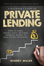 A Beginner's Guide To Private Lending: How To Make Double-Digit Returns Lending Money To Real Estate Investors (The Passiv...