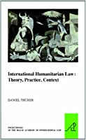 International Humanitarian Law: Theory, Practice, Context (The Pocket Books of the Hague Academy of International Law)