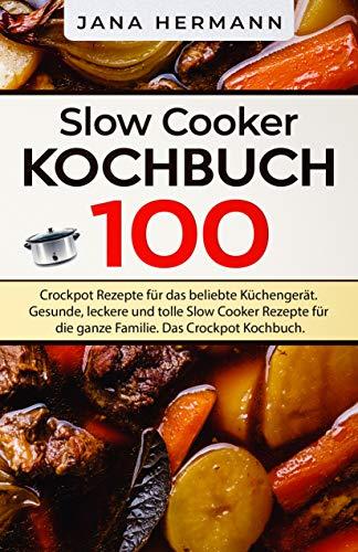 Slow Cooker Kochbuch: 100 Crockpot Rezepte für das beliebte Küchengerät. Gesunde, leckere und tolle Slow Cooker Rezepte für die ganze Familie. Das Crockpot Kochbuch. (Schongarer Rezepte 1)