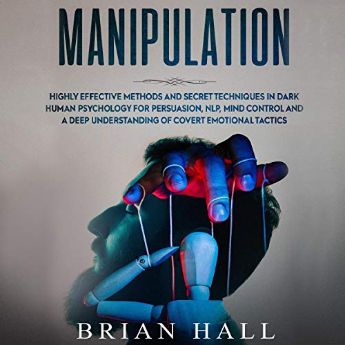 Manipulation: Highly Effective Methods and Secret Techniques in Dark Human Psychology for Persuasion, NLP, Mind Control and a Deep Understanding of Covert Emotional Tactics Audiobook By Brian Hall cover art