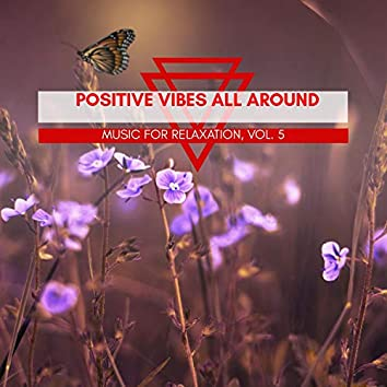 Positive Vibes All Around - Music For Relaxation, Vol. 5