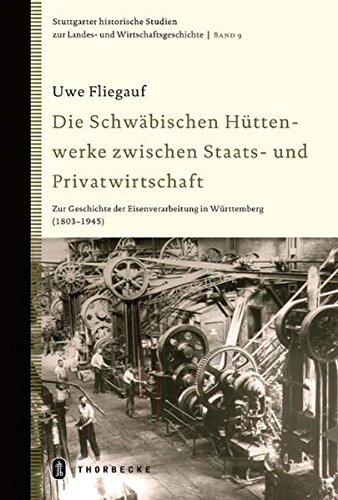 Die Schwäbischen Hüttenwerke zwischen Staats- und Privatwirtschaft: Zur Geschichte der Eisenverarbeitung in Württemberg (1803-1945): Zur Geschichte ... Landes- und Wirtschaftsgeschichte, Band 9)