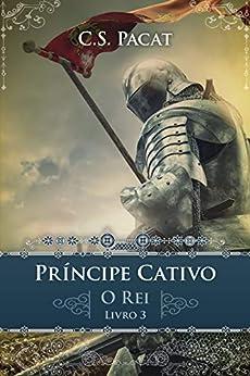 Príncipe Cativo: O Rei por [C. S. Pacat, Edmundo Barreiros]