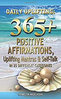Daily Uplifting: 365+ Positive Affirmations, Uplifting Mantras & Self-Talk In 25 Different Categories