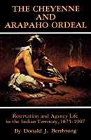 The Cheyenne and Arapaho Ordeal: Reservation and Agency Life in the Indian Territory, 1875-1907 (Civilization of the American Indian)