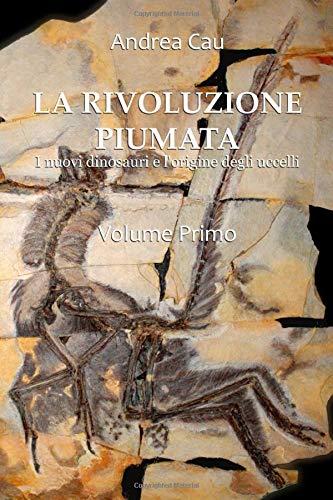 LA RIVOLUZIONE PIUMATA - VOLUME PRIMO: I nuovi dinosauri e l'origine degli uccelli