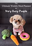 THE ULTIMATE WEEKLY MEAL PLANNER FOR VERY BUSY PEOPLE: GREY TRACKER WITH A CUTE DOG AND FOOD TOYS TO HELP ORGANISE MEALS FOR VERY BUSY PEOPLE
