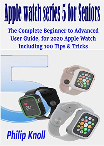 Apple Watch Series 5 For Seniors: The Complete Beginner To Advanced User Guide, For 2020 Apple Watch Including 100 Tips & Tricks
