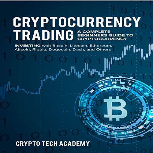 Cryptocurrency Trading: A Complete Beginners Guide to Cryptocurrency Investing with Bitcoin, Litecoin, Ethereum, Altcoin, Ripple, Dogecoin, Dash, and Others audiobook cover art