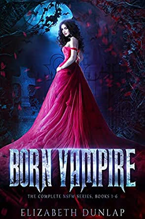 The Born Vampire series:  A Reverse Harem Paranormal Romance (The Complete Series, NSFW Edition)