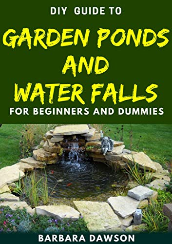 DIY Guide To Garden Ponds and Water Falls for Beginners and Dummies (English Edition)