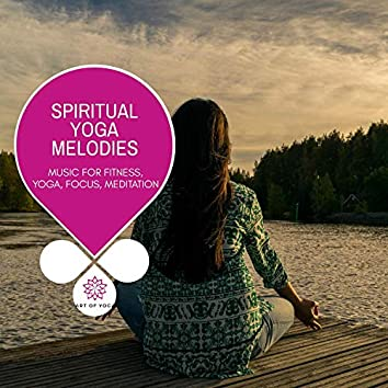 Spiritual Yoga Melodies - Music For Fitness, Yoga, Focus, Meditation