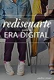 Rediseñarte para la Era Digital: Descubre como Acelerar tu Carrera, Encuentra tu Trabajo Ideal, Conéctate con las Personas Correctas o Comparte tu ... tu Marca Personal y con las Redes Sociales