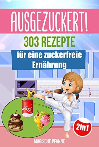 AUSGEZUCKERT! 303 Rezepte für eine zuckerfreie Ernährung: Zuckerfrei kochen & abnehmen + Zuckerfrei mit Kindern für die ganze Familie | Das große 2in1 Kochbuch für eine gesunde Ernährung ohne Zucker