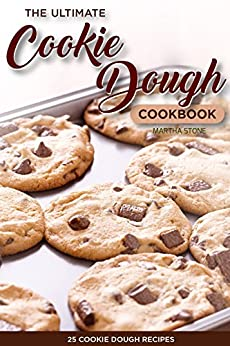 The Ultimate Cookie Dough Cookbook - 25 Cookie Dough Recipes: Recipes That Will Leave Your Mouth Watering by [Martha Stone]