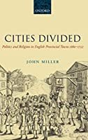 Cities Divided: Politics and Religion in English Provincial Towns 1660-1722