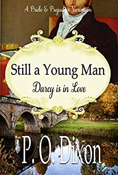 Still a Young Man: Mr. Darcy is in Love: A Pride and Prejudice Variation by [P. O. Dixon]