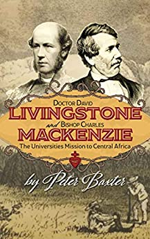 Doctor David Livingstone and Bishop Charles Mackenzie: The Universities Mission To Central Africa (African History Series Book 1) by [Peter Baxter]