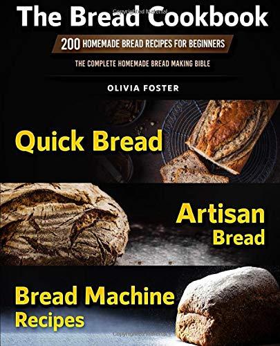 The Bread Cookbook: 200 Homemade Bread Recipes for Beginners. Quick Bread, Artisan Bread, Bread Machine Recipes. The Complete Homemade Bread Making Bible