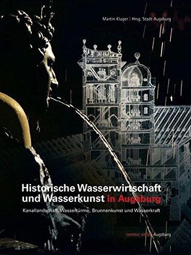 Historische Wasserwirtschaft und Wasserkunst in Augsburg: Kanallandschaft, Wassertürme, Brunnenkunst und Wasserkraft