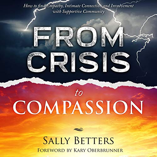 From Crisis to Compassion: How to Find Empathy, Intimate Connection, and Involvement with Supportive Community Audiobook By Sally Betters cover art