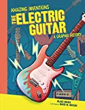 The Electric Guitar: A Graphic History (Amazing Inventions)