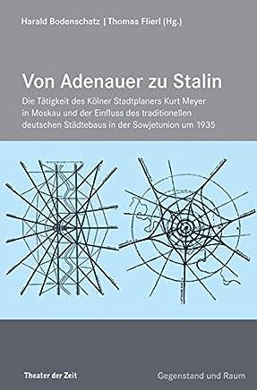 Von Adenauer zu Stalin: Die Tätigkeit des Kölner Stadtplaners Kurt Meyer in Moskau und der Einfluss des traditionellen deutschen Städtebaus in der Sowjetunion um 1935