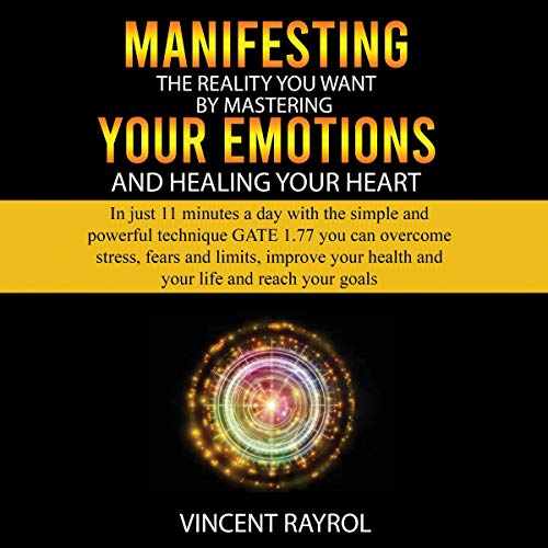 Manifesting the Reality You Want by Mastering Your Emotions and Healing Your Heart  By  cover art