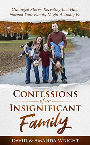 Confessions of an Insignificant Family: Unhinged Stories Revealing Just How Normal Your Family Might Actually Be by [David M. Wright, Amanda Wright]