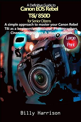 Definitive Guide to Canon EOS Rebel T8i/850D For Senior Citizens: A Simple Approach to Master Your Canon Rebel T8i as Beginner/ Professional Photographers, Cinematographers & Movies Makers