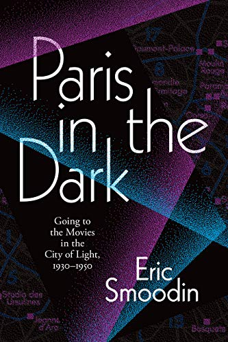Paris in the Dark: Going to the Movies in the City of Light, 1930–1950