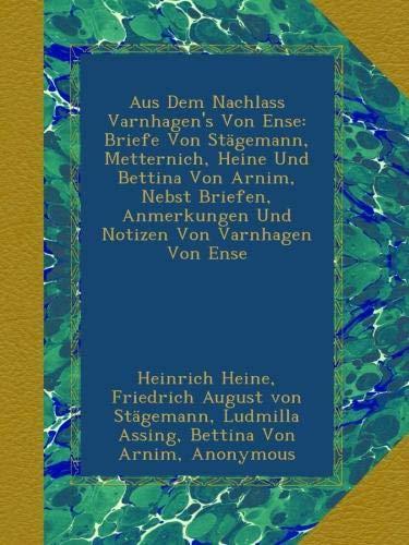Aus Dem Nachlass Varnhagen's Von Ense: Briefe Von Stägemann, Metternich, Heine Und Bettina Von Arnim, Nebst Briefen, Anmerkungen Und Notizen Von Varnhagen Von Ense