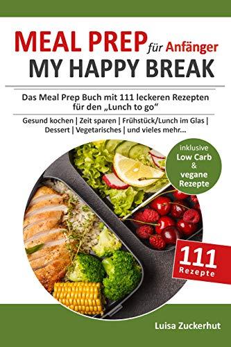 Meal Prep Buch für Anfänger - MY HAPPY BREAK: Das Mealprep Buch mit 111 leckeren Rezepten für den Lunch to Go - Gesund kochen,  Zeit sparen,  Frühstück, Lunch im Glas, Dessert, Vegetarisches uvm