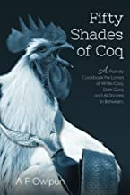 50 Shades of Coq: A Parody Cookbook For Lovers of White Coq, Dark Coq, and All Shades Between.