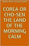 Corea or Cho-sen The Land of the Morning Calm (English Edition)