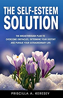 The Self-Esteem Solution: The Breakthrough Plan To Overcome Obstacles, Determine Your Destiny, and Pursue Your Extraordinary Life by [Priscilla Keresey]