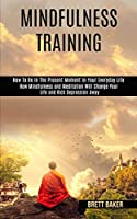 Mindfulness Training: How Mindfulness and Meditation Will Change Your Life and Kick Depression Away (How To Be In The Present Moment In Your Everyday Life)