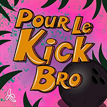 Pour le kick bro